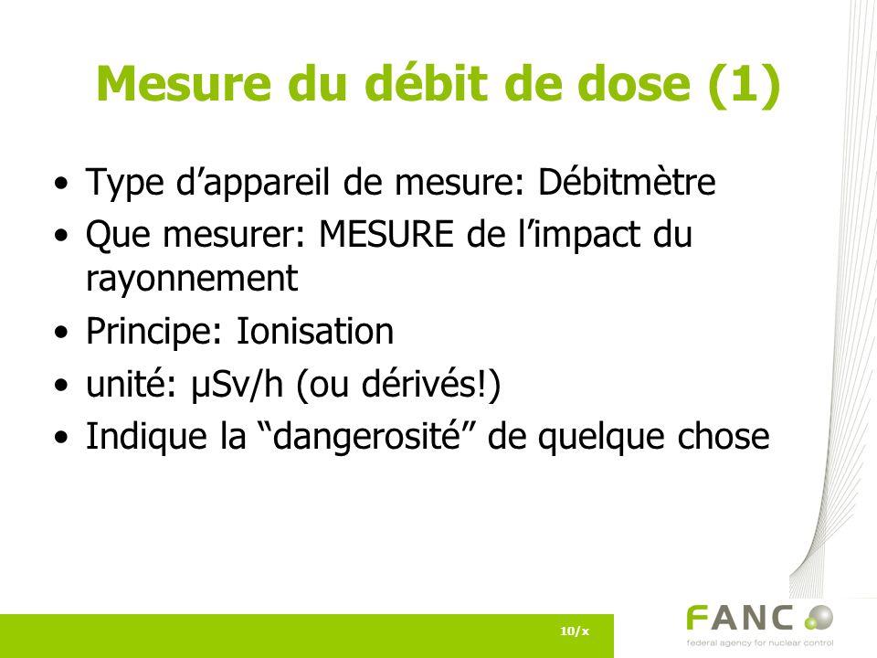 Mesure du débit de dose (1) Type dappareil de mesure: Débitmètre Que mesurer: MESURE de limpact du rayonnement Principe: Ionisation unité: µSv/h (ou dérivés!) Indique la dangerosité de quelque chose 10/x