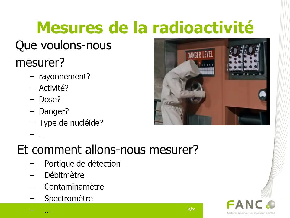2/x Mesures de la radioactivité Que voulons-nous mesurer? –rayonnement? –Activité? –Dose? –Danger? –Type de nucléide? –… Et comment allons-nous mesure