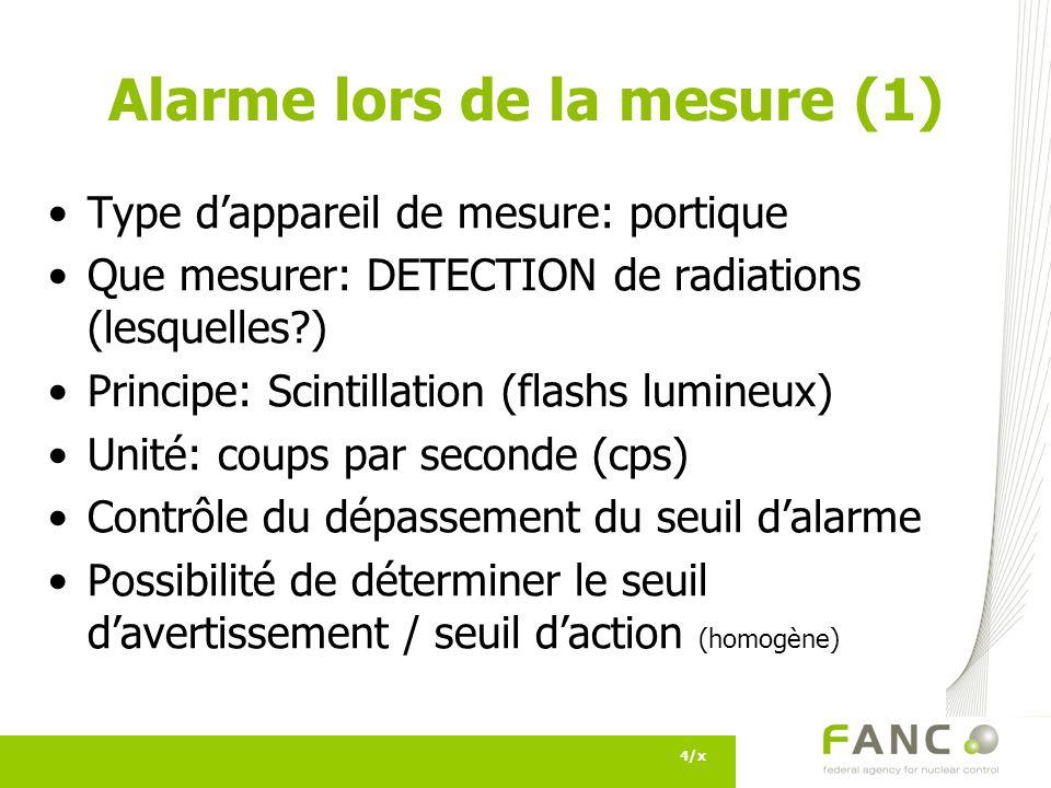 Alarme lors de la mesure (1) Type dappareil de mesure: portique Que mesurer: DETECTION de radiations (lesquelles?) Principe: Scintillation (flashs lumineux) Unité: coups par seconde (cps) Contrôle du dépassement du seuil dalarme Possibilité de déterminer le seuil davertissement / seuil daction (homogène) 4/x