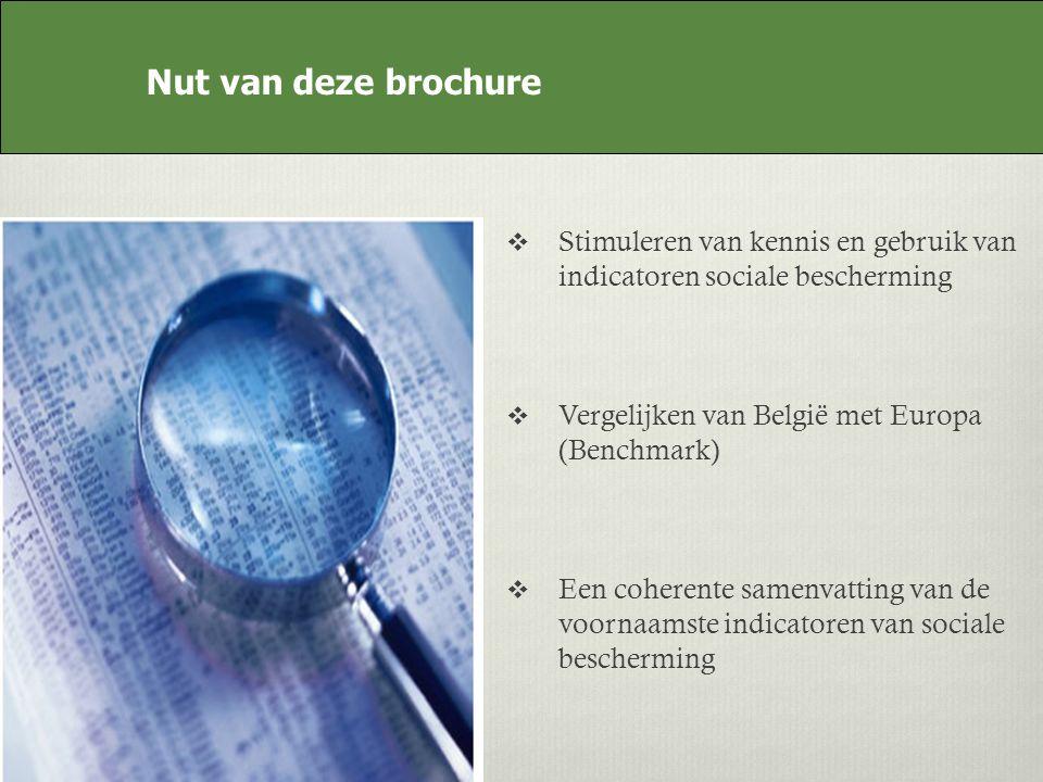 Nut van deze brochure Stimuleren van kennis en gebruik van indicatoren sociale bescherming Vergelijken van België met Europa (Benchmark) Een coherente samenvatting van de voornaamste indicatoren van sociale bescherming Nut van deze brochure