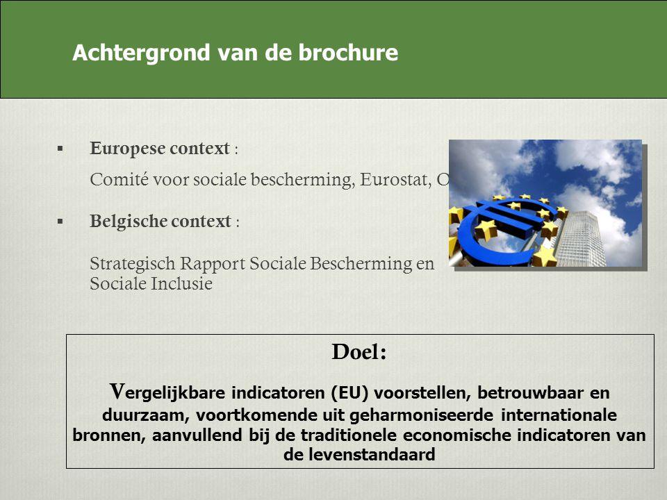 Achtergrond van de brochure Europese context : Comité voor sociale bescherming, Eurostat, OESO Belgische context : Strategisch Rapport Sociale Bescherming en Sociale Inclusie Doel: V ergelijkbare indicatoren (EU) voorstellen, betrouwbaar en duurzaam, voortkomende uit geharmoniseerde internationale bronnen, aanvullend bij de traditionele economische indicatoren van de levenstandaard Achtergrond van de brochure