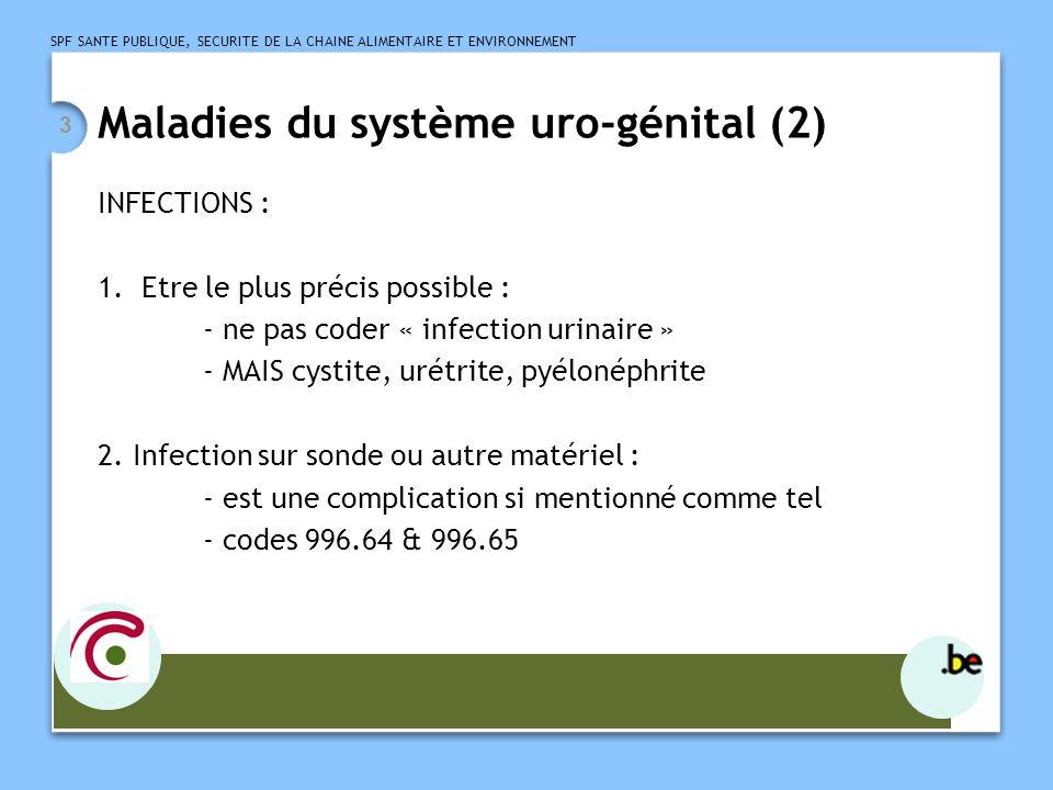 SPF SANTE PUBLIQUE, SECURITE DE LA CHAINE ALIMENTAIRE ET ENVIRONNEMENT 3 Maladies du système uro-génital (2) INFECTIONS : 1.Etre le plus précis possib