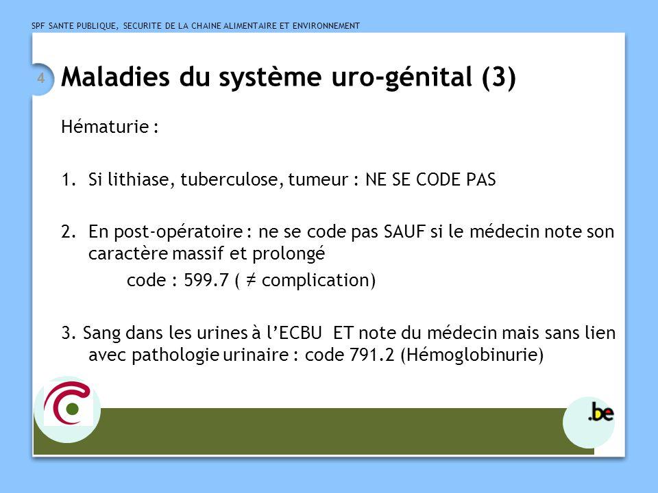 SPF SANTE PUBLIQUE, SECURITE DE LA CHAINE ALIMENTAIRE ET ENVIRONNEMENT 5 Maladies du système uro-génital (4) Pathologies rénales : - soit primitives : se codent selon les règles habituelles - soit associées à dautres pathologies : codage double (code first) exemple : lupus érythémateux disséminé et syndrome néphrotique DP : 710.0 (LED) DS 581.81 (Nephrotic syndrome in disease classified elsewhere)