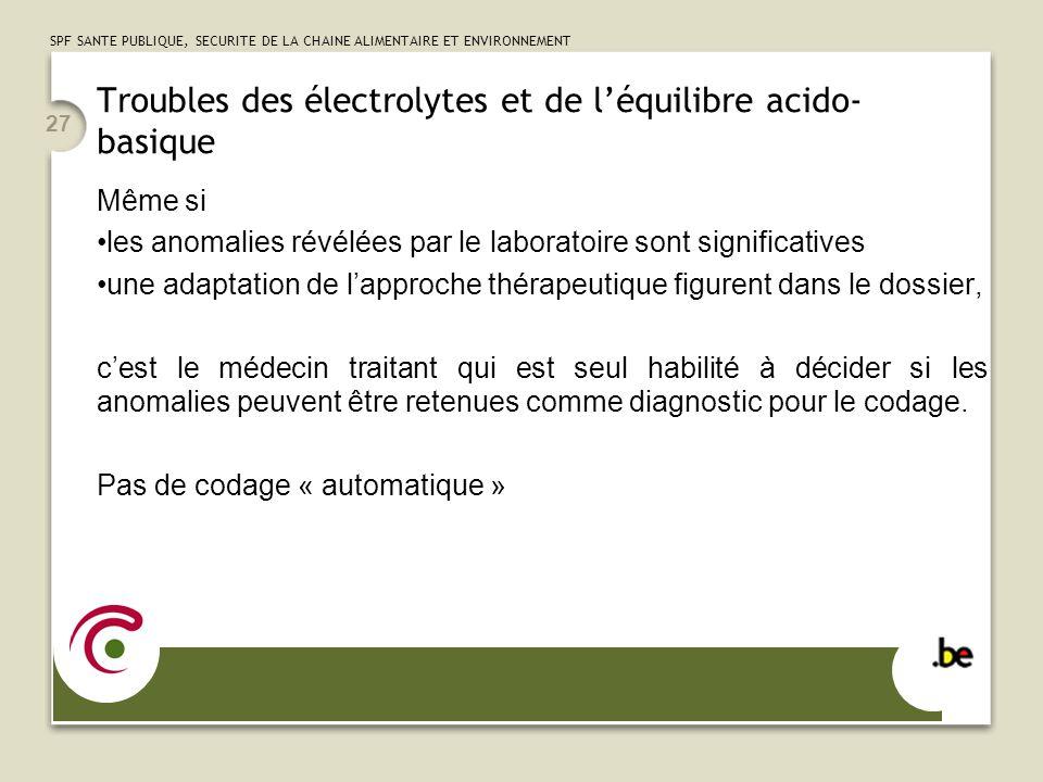 SPF SANTE PUBLIQUE, SECURITE DE LA CHAINE ALIMENTAIRE ET ENVIRONNEMENT 27 Troubles des électrolytes et de léquilibre acido- basique Même si les anomal