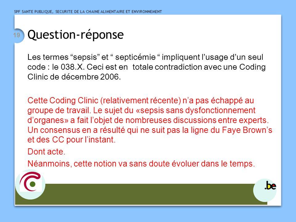 SPF SANTE PUBLIQUE, SECURITE DE LA CHAINE ALIMENTAIRE ET ENVIRONNEMENT 19 Question-réponse Les termes sepsis et septicémie impliquent lusage dun seul code : le 038.X.