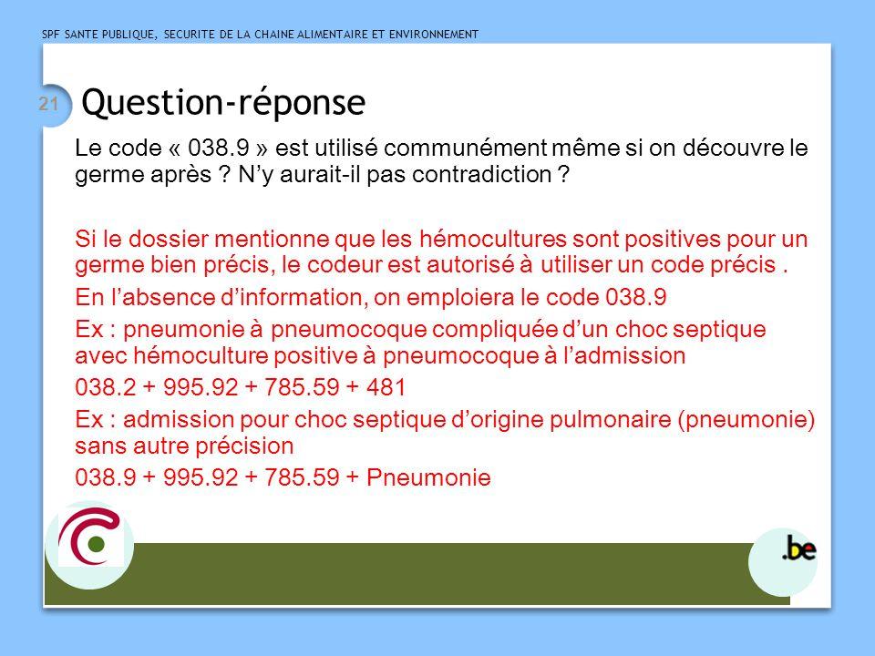 SPF SANTE PUBLIQUE, SECURITE DE LA CHAINE ALIMENTAIRE ET ENVIRONNEMENT 21 Question-réponse Le code « 038.9 » est utilisé communément même si on découvre le germe après .