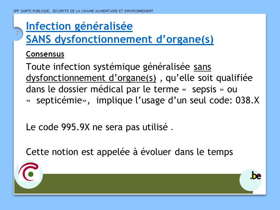 SPF SANTE PUBLIQUE, SECURITE DE LA CHAINE ALIMENTAIRE ET ENVIRONNEMENT 7 Infection généralisée SANS dysfonctionnement dorgane(s) Consensus Toute infection systémique généralisée sans dysfonctionnement dorgane(s), quelle soit qualifiée dans le dossier médical par le terme « sepsis » ou « septicémie», implique lusage dun seul code: 038.X Le code 995.9X ne sera pas utilisé.