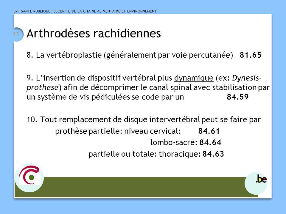 SPF SANTE PUBLIQUE, SECURITE DE LA CHAINE ALIMENTAIRE ET ENVIRONNEMENT 12 Arthrodèses rachidiennes Prothèse totale: niveau cervical: 84.62 thoracique: 84.63 lombo-sacré: 84.65