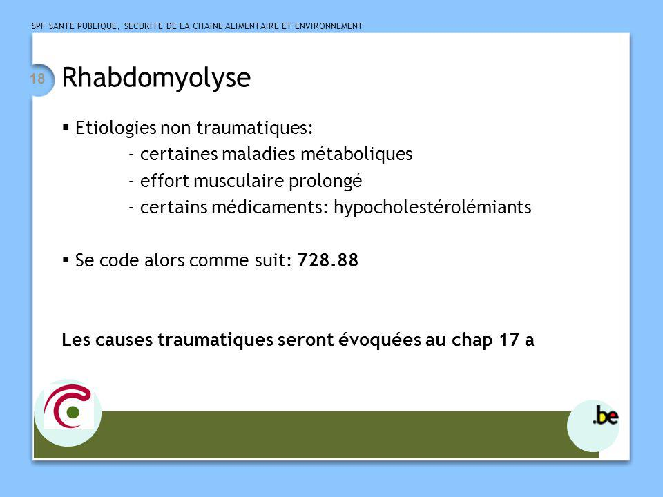 SPF SANTE PUBLIQUE, SECURITE DE LA CHAINE ALIMENTAIRE ET ENVIRONNEMENT 18 Rhabdomyolyse Etiologies non traumatiques: - certaines maladies métaboliques