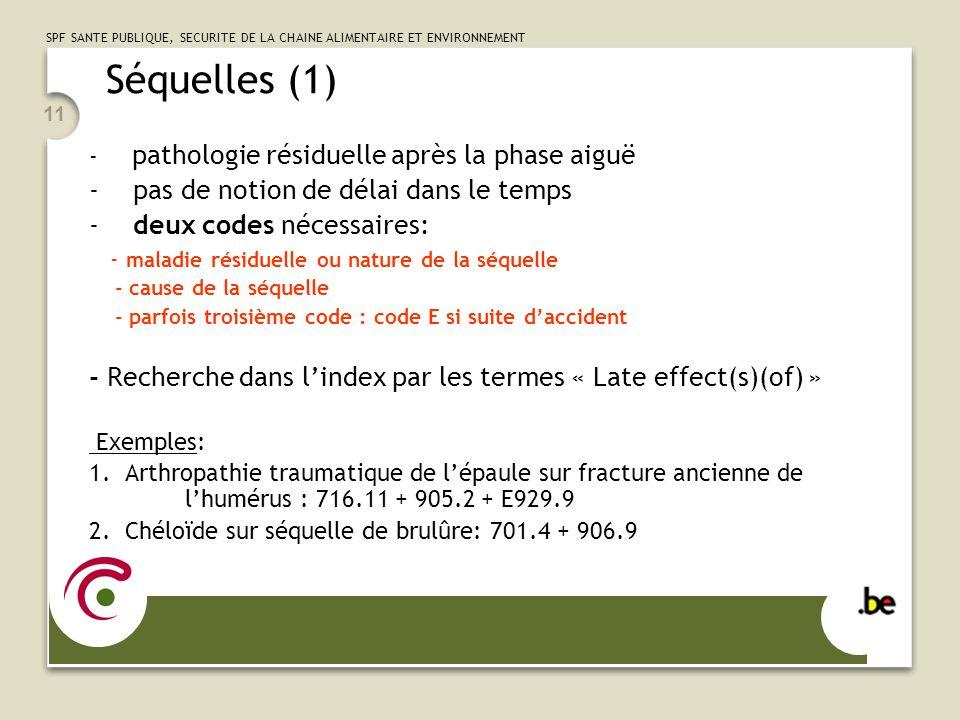 SPF SANTE PUBLIQUE, SECURITE DE LA CHAINE ALIMENTAIRE ET ENVIRONNEMENT 11 Séquelles (1) - pathologie résiduelle après la phase aiguë - pas de notion de délai dans le temps - deux codes nécessaires: - maladie résiduelle ou nature de la séquelle - cause de la séquelle - parfois troisième code : code E si suite daccident - Recherche dans lindex par les termes « Late effect(s)(of) » Exemples: 1.Arthropathie traumatique de lépaule sur fracture ancienne de lhumérus : 716.11 + 905.2 + E929.9 2.