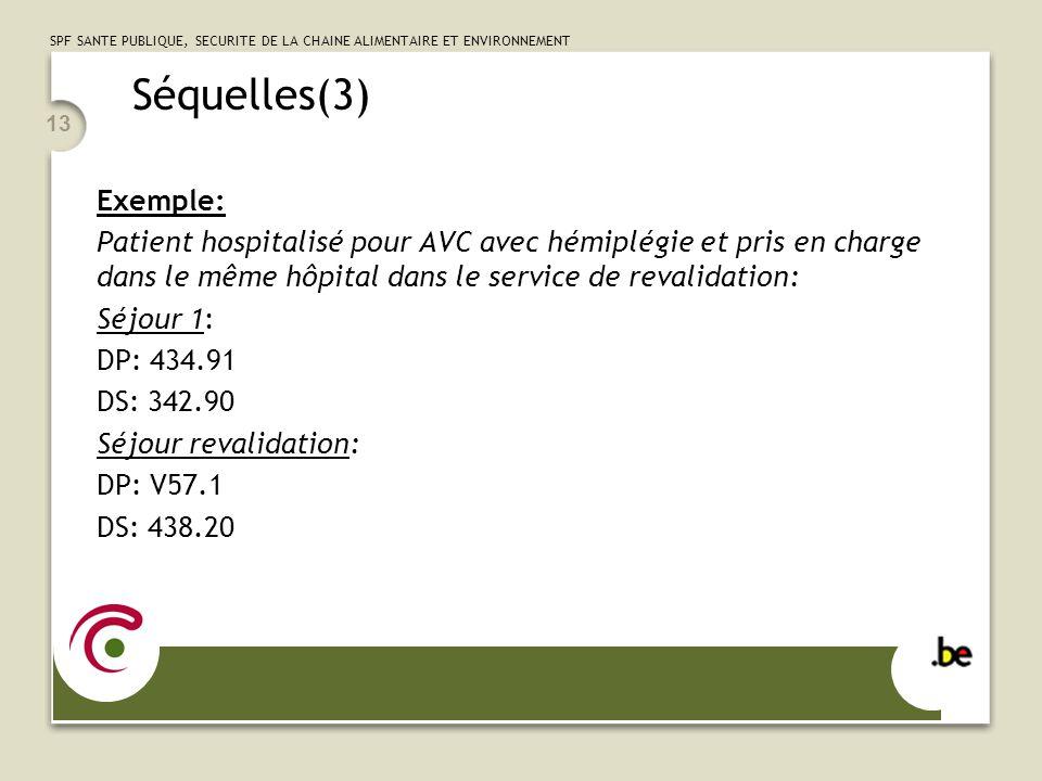 SPF SANTE PUBLIQUE, SECURITE DE LA CHAINE ALIMENTAIRE ET ENVIRONNEMENT 13 Séquelles(3) Exemple: Patient hospitalisé pour AVC avec hémiplégie et pris en charge dans le même hôpital dans le service de revalidation: Séjour 1: DP: 434.91 DS: 342.90 Séjour revalidation: DP: V57.1 DS: 438.20