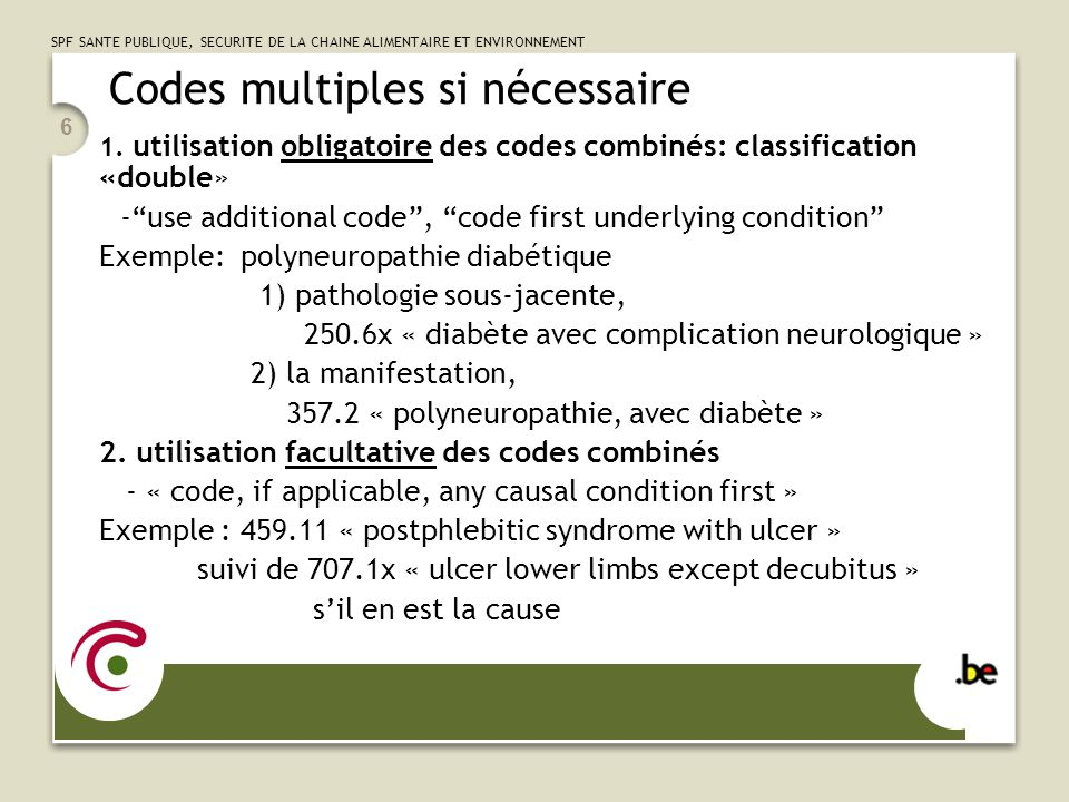 SPF SANTE PUBLIQUE, SECURITE DE LA CHAINE ALIMENTAIRE ET ENVIRONNEMENT 7 Codes multiples si nécessaire -éviter lattribution de codes sans discernement - pas dinformations non pertinentes - pas de symptômes qui font partie intégrale de la maladie