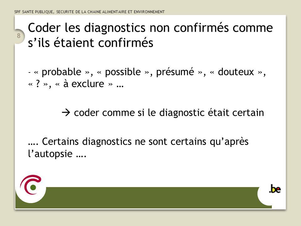 SPF SANTE PUBLIQUE, SECURITE DE LA CHAINE ALIMENTAIRE ET ENVIRONNEMENT 8 Coder les diagnostics non confirmés comme sils étaient confirmés - « probable », « possible », présumé », « douteux », « .