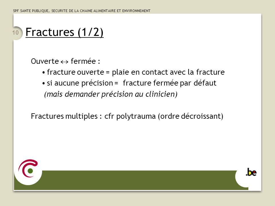 SPF SANTE PUBLIQUE, SECURITE DE LA CHAINE ALIMENTAIRE ET ENVIRONNEMENT 10 Fractures (1/2) Ouverte fermée : fracture ouverte = plaie en contact avec la