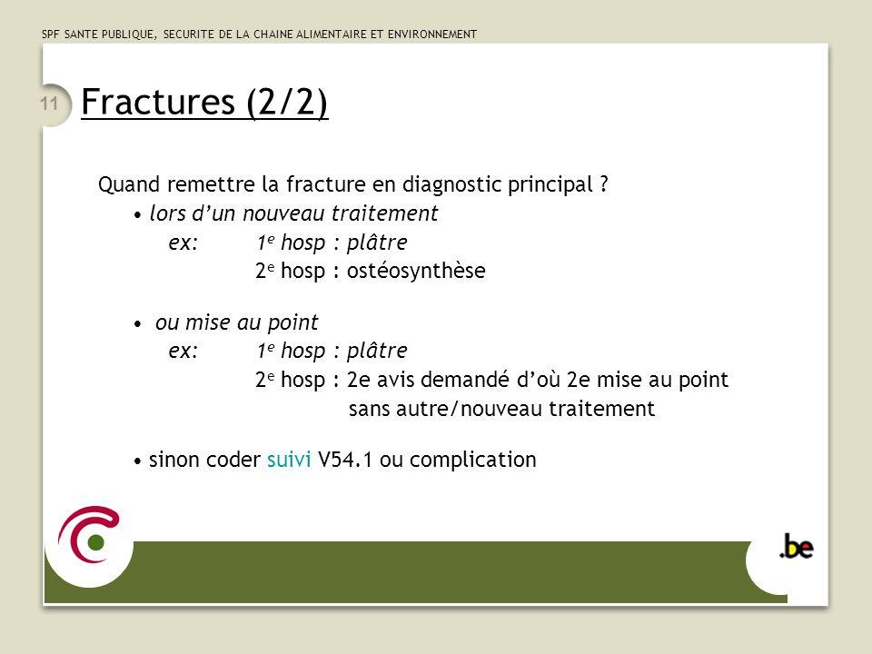 SPF SANTE PUBLIQUE, SECURITE DE LA CHAINE ALIMENTAIRE ET ENVIRONNEMENT 11 Fractures (2/2) Quand remettre la fracture en diagnostic principal ? lors du