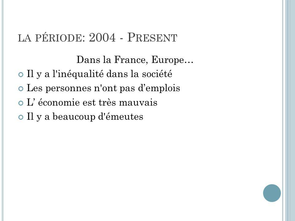 LA PÉRIODE : 2004 - P RESENT Dans la France, Europe… Il y a l inéqualité dans la société Les personnes n ont pas demplois L économie est très mauvais Il y a beaucoup d émeutes