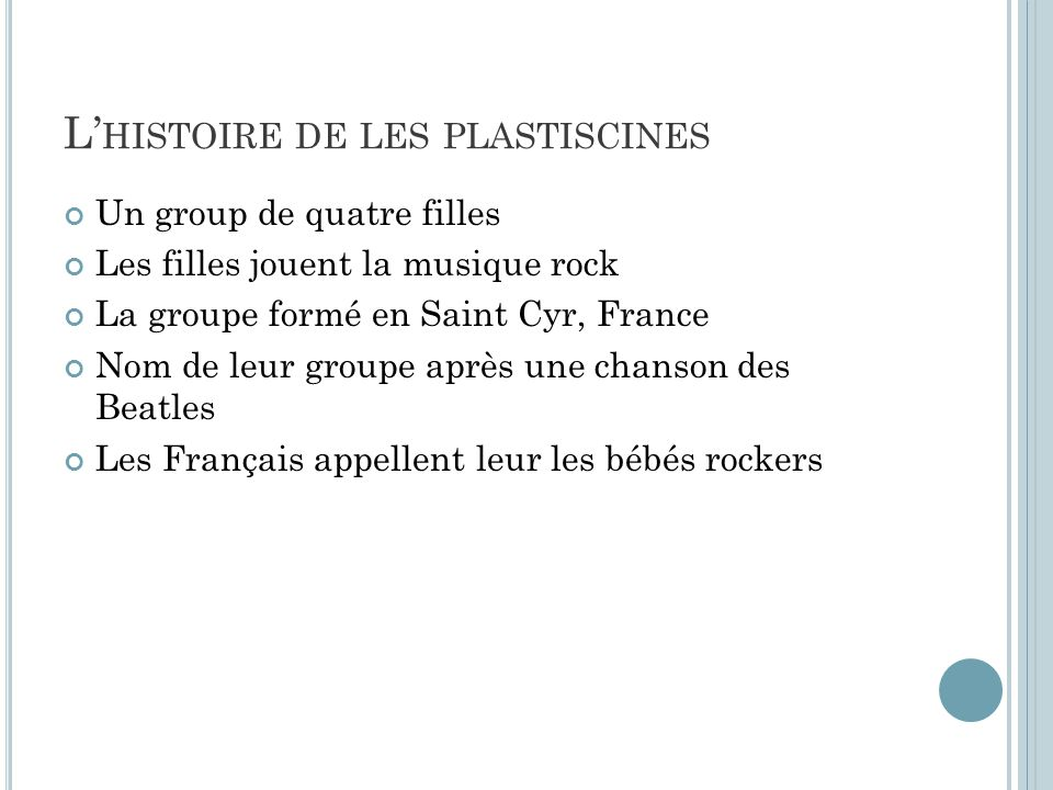 L HISTOIRE DE LES PLASTISCINES Un group de quatre filles Les filles jouent la musique rock La groupe formé en Saint Cyr, France Nom de leur groupe après une chanson des Beatles Les Français appellent leur les bébés rockers