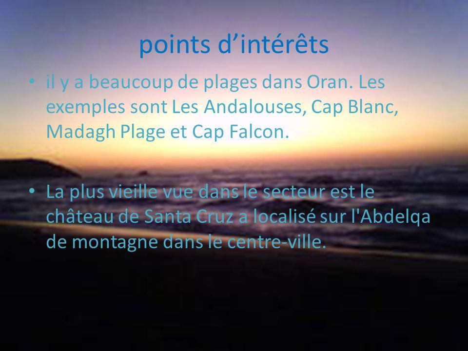 points dintérêts il y a beaucoup de plages dans Oran. Les exemples sont Les Andalouses, Cap Blanc, Madagh Plage et Cap Falcon. La plus vieille vue dan