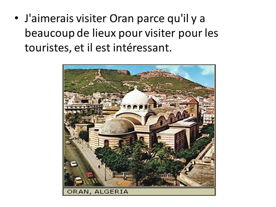J'aimerais visiter Oran parce qu'il y a beaucoup de lieux pour visiter pour les touristes, et il est intéressant.