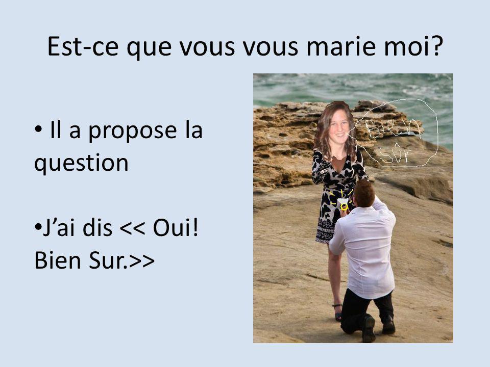 Est-ce que vous vous marie moi? Il a propose la question Jai dis >