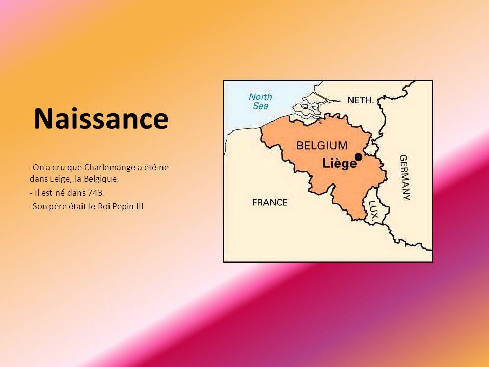 Naissance -On a cru que Charlemange a été né dans Leige, la Belgique. - Il est né dans 743. -Son père était le Roi Pepin III
