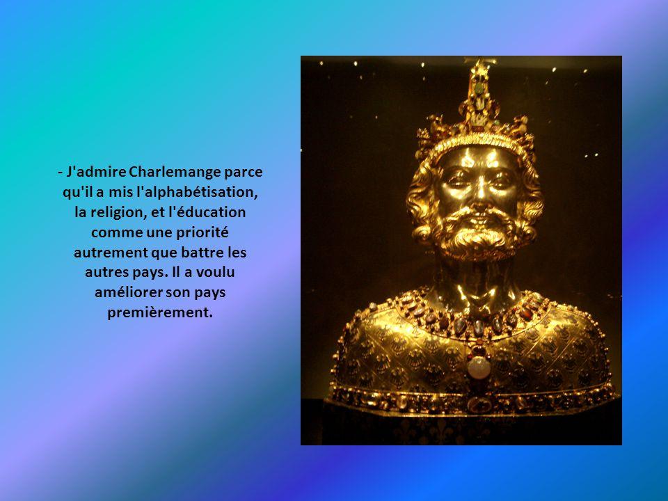 - J'admire Charlemange parce qu'il a mis l'alphabétisation, la religion, et l'éducation comme une priorité autrement que battre les autres pays. Il a