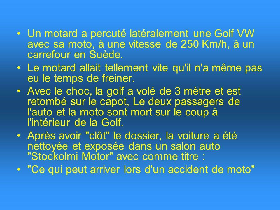 Un motard a percuté latéralement une Golf VW avec sa moto, à une vitesse de 250 Km/h, à un carrefour en Suède. Le motard allait tellement vite qu'il n