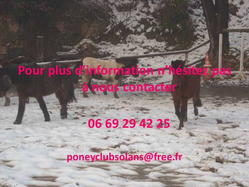 Pour plus dinformation nhésitez pas à nous contacter 06 69 29 42 25 poneyclubsolans@free.fr 06 69 29 42 25