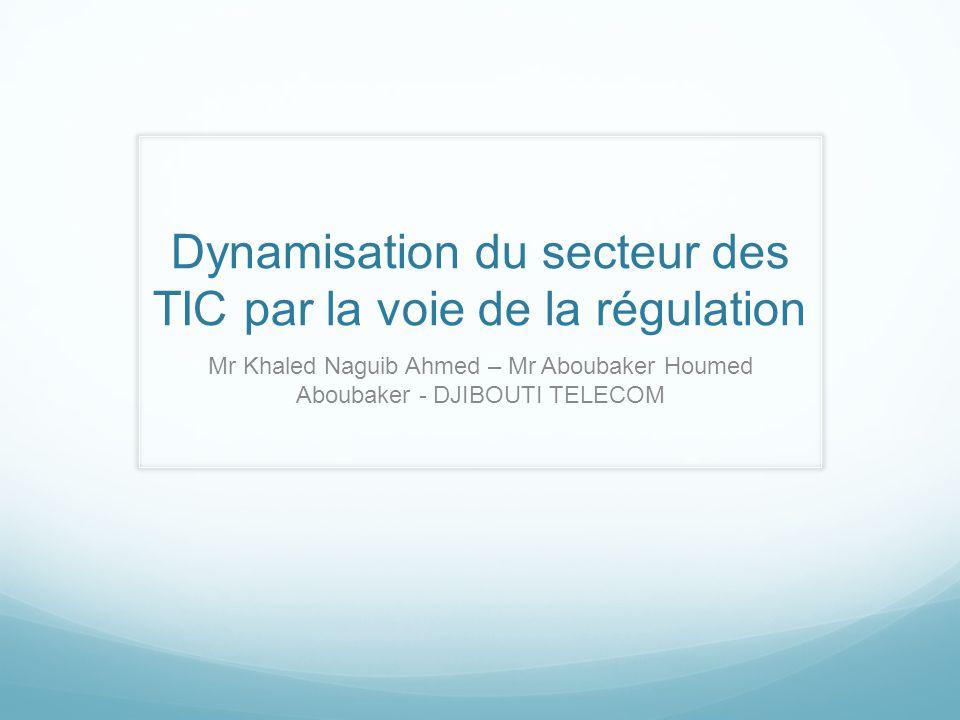 Dynamisation du secteur des TIC par la voie de la régulation Mr Khaled Naguib Ahmed – Mr Aboubaker Houmed Aboubaker - DJIBOUTI TELECOM
