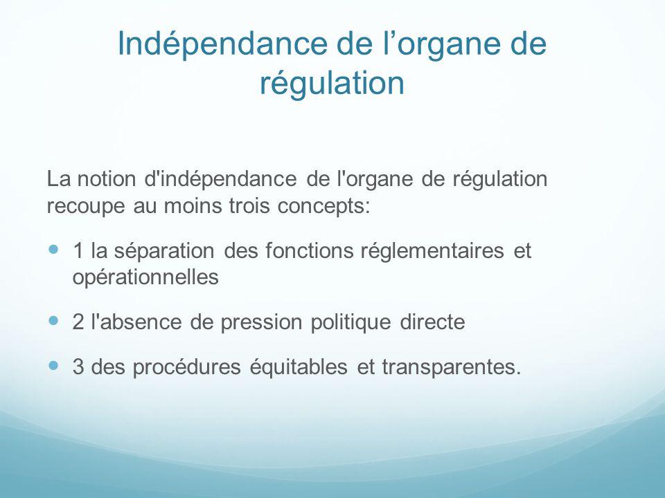 Indépendance de lorgane de régulation La notion d indépendance de l organe de régulation recoupe au moins trois concepts: 1 la séparation des fonctions réglementaires et opérationnelles 2 l absence de pression politique directe 3 des procédures équitables et transparentes.