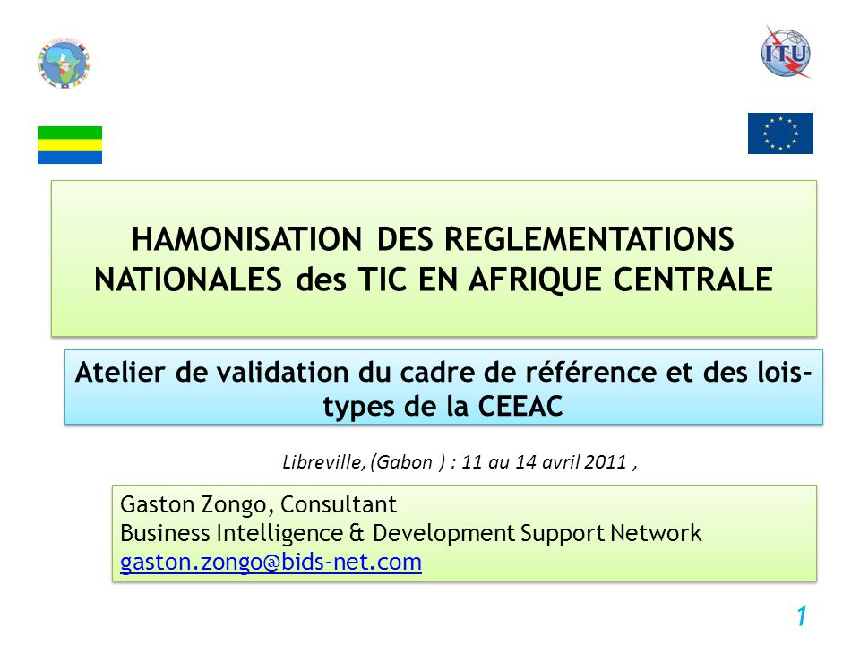 HAMONISATION DES REGLEMENTATIONS NATIONALES des TIC EN AFRIQUE CENTRALE Atelier de validation du cadre de référence et des lois- types de la CEEAC Gaston Zongo, Consultant Business Intelligence & Development Support Network gaston.zongo@bids-net.com Gaston Zongo, Consultant Business Intelligence & Development Support Network gaston.zongo@bids-net.com Libreville, (Gabon ) : 11 au 14 avril 2011, 1