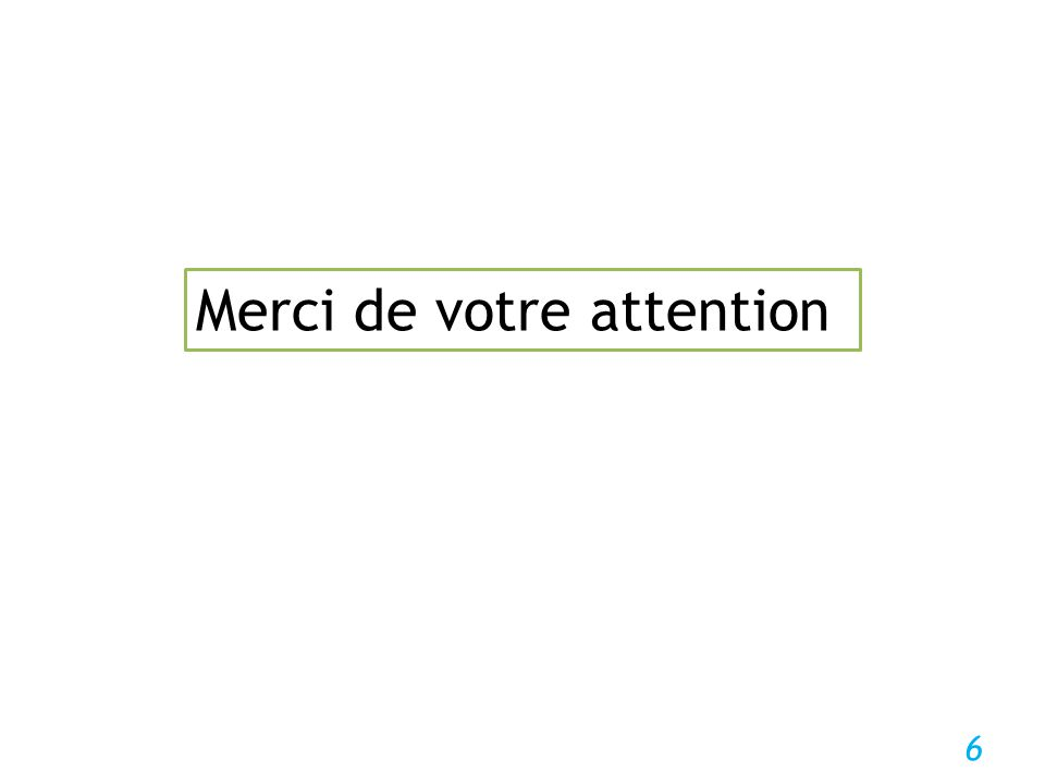 6 Merci de votre attention
