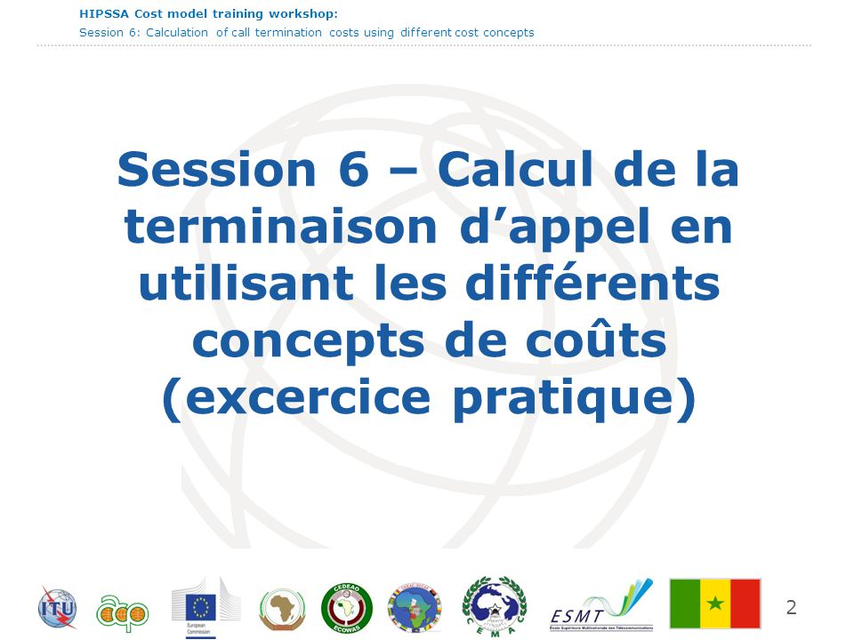 HIPSSA Cost model training workshop: Session 6: Calculation of call termination costs using different cost concepts Session 6 – Calcul de la terminais