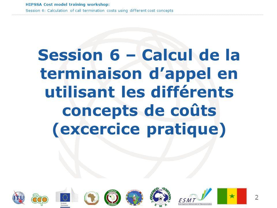 HIPSSA Cost model training workshop: Session 6: Calculation of call termination costs using different cost concepts Session 6 – Calcul de la terminaison dappel en utilisant les différents concepts de coûts (excercice pratique) 2