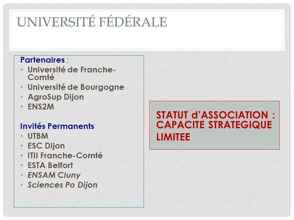 UNIVERSITÉ FÉDÉRALE Partenaires : Université de Franche- Comté Université de Bourgogne AgroSup Dijon ENS2M Invités Permanents UTBM ESC Dijon ITII Franche-Comté ESTA Belfort ENSAM Cluny Sciences Po Dijon STATUT dASSOCIATION : CAPACITE STRATEGIQUE LIMITEE