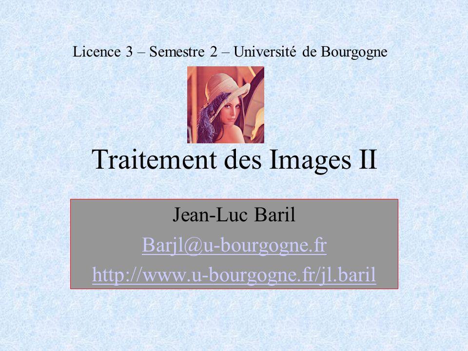 Traitement des Images II Jean-Luc Baril Barjl@u-bourgogne.fr http://www.u-bourgogne.fr/jl.baril Licence 3 – Semestre 2 – Université de Bourgogne