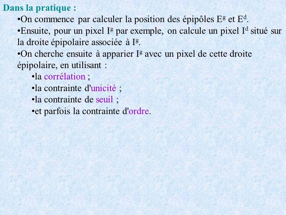 Dans la pratique : On commence par calculer la position des épipôles E g et E d. Ensuite, pour un pixel I g par exemple, on calcule un pixel I d situé