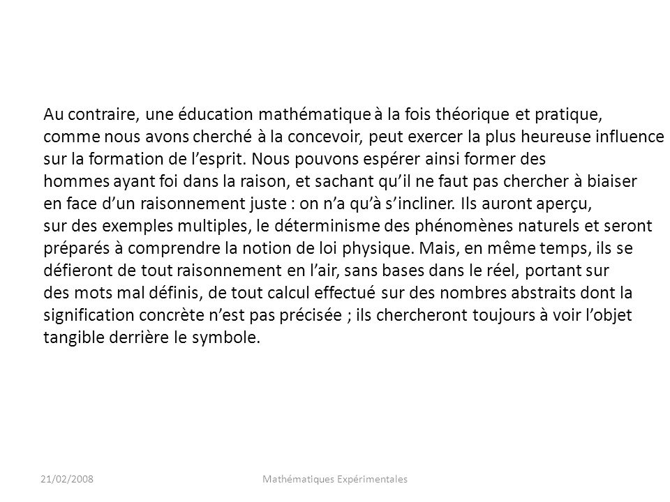 21/02/2008Mathématiques Expérimentales Au contraire, une éducation mathématique à la fois théorique et pratique, comme nous avons cherché à la concevoir, peut exercer la plus heureuse influence sur la formation de lesprit.