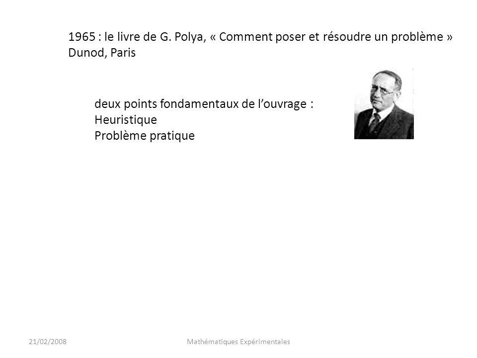 21/02/2008Mathématiques Expérimentales 1965 : le livre de G. Polya, « Comment poser et résoudre un problème » Dunod, Paris deux points fondamentaux de