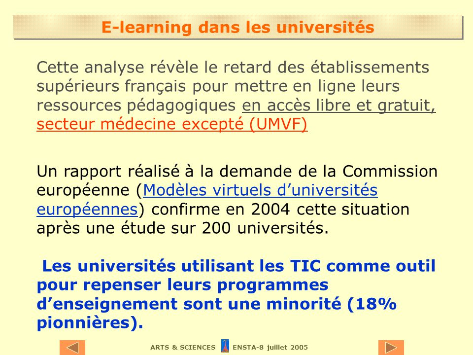 ARTS & SCIENCES ENSTA-8 juillet 2005 Cette analyse révèle le retard des établissements supérieurs français pour mettre en ligne leurs ressources pédagogiques en accès libre et gratuit, secteur médecine excepté (UMVF) Un rapport réalisé à la demande de la Commission européenne (Modèles virtuels duniversités européennes) confirme en 2004 cette situation après une étude sur 200 universités.Modèles virtuels duniversités européennes Les universités utilisant les TIC comme outil pour repenser leurs programmes denseignement sont une minorité (18% pionnières).