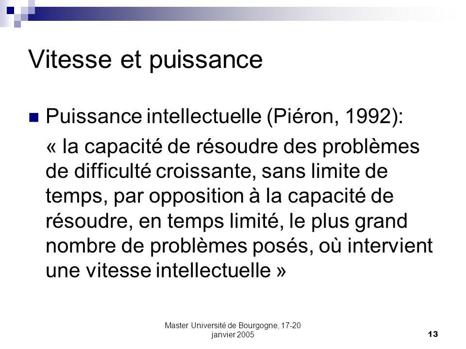 Master Université de Bourgogne, 17-20 janvier 200513 Vitesse et puissance Puissance intellectuelle (Piéron, 1992): « la capacité de résoudre des probl