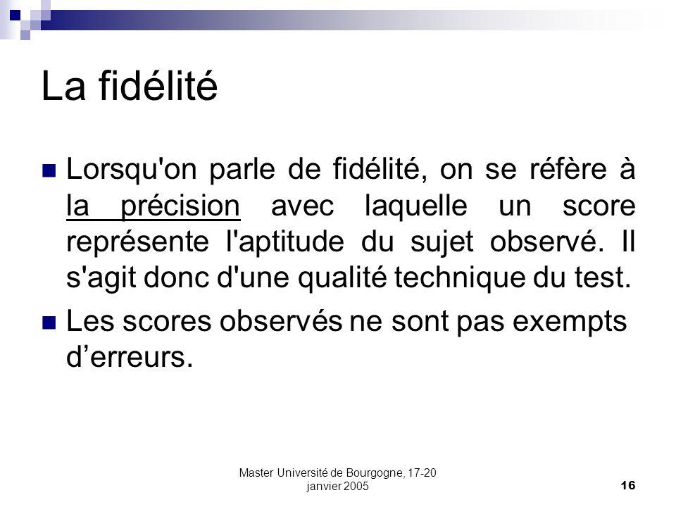 Master Université de Bourgogne, 17-20 janvier 200516 La fidélité Lorsqu on parle de fidélité, on se réfère à la précision avec laquelle un score représente l aptitude du sujet observé.