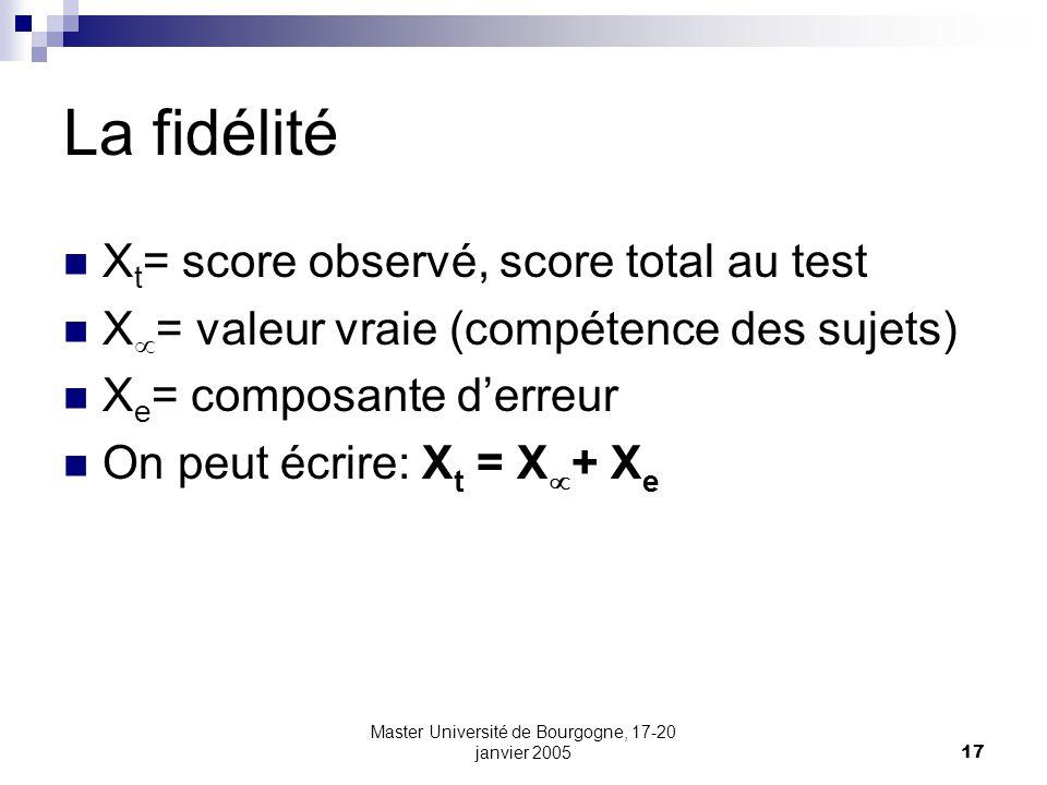 Master Université de Bourgogne, 17-20 janvier 200517 La fidélité X t = score observé, score total au test X = valeur vraie (compétence des sujets) X e = composante derreur On peut écrire: X t = X + X e