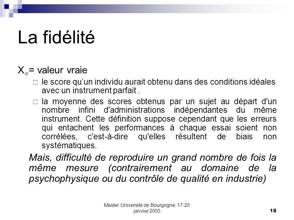 Master Université de Bourgogne, 17-20 janvier 200518 La fidélité X = valeur vraie le score quun individu aurait obtenu dans des conditions idéales ave