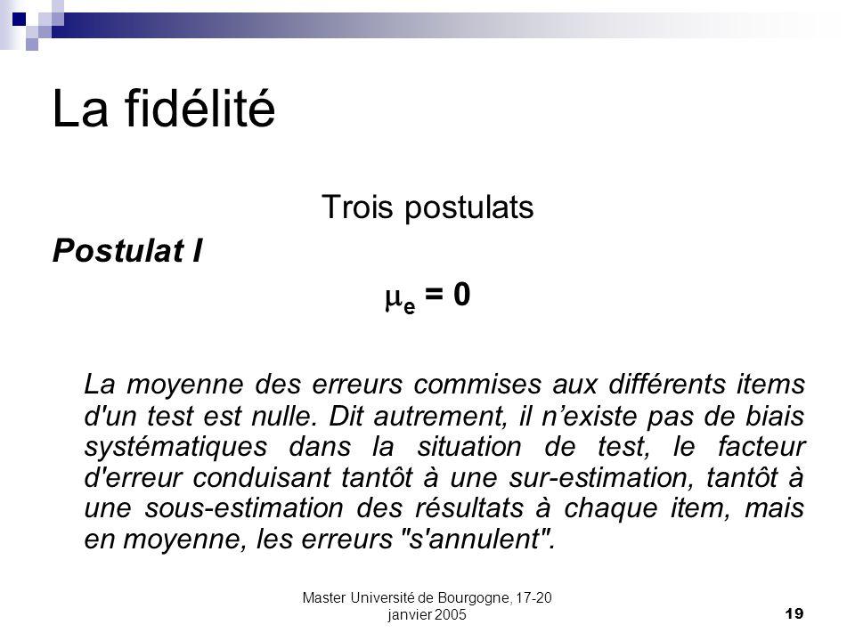 Master Université de Bourgogne, 17-20 janvier 200519 La fidélité Trois postulats Postulat I e = 0 La moyenne des erreurs commises aux différents items