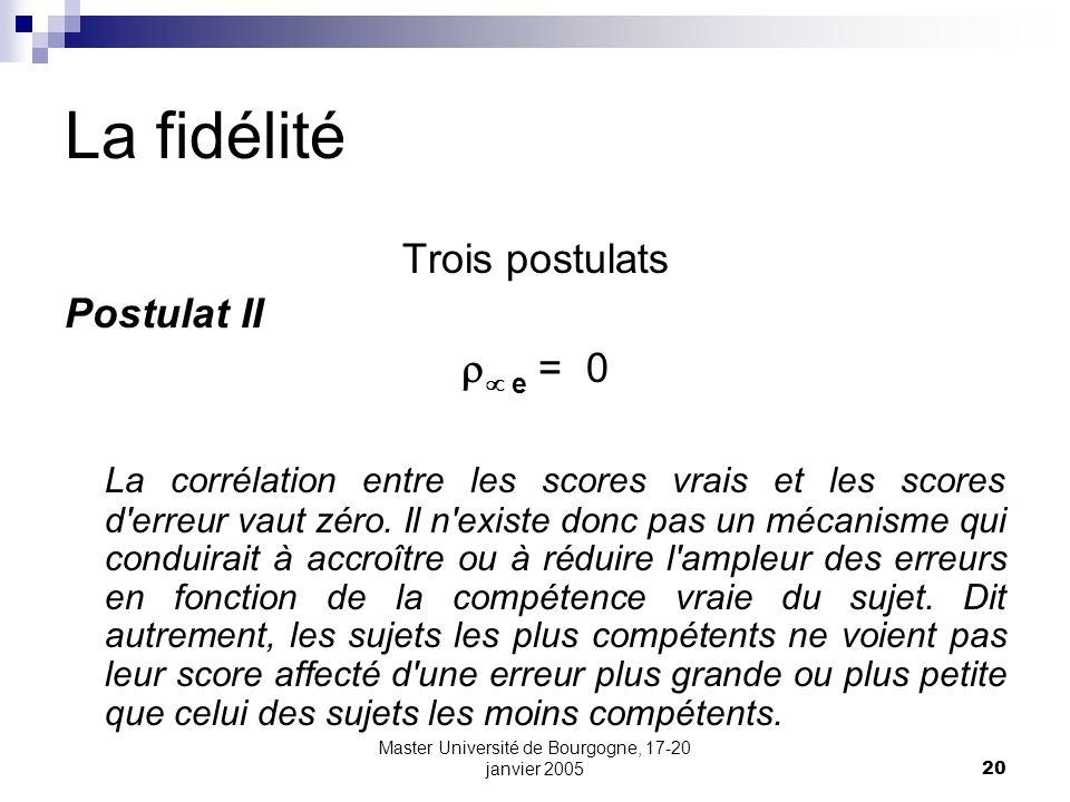 Master Université de Bourgogne, 17-20 janvier 200520 La fidélité Trois postulats Postulat II e = 0 La corrélation entre les scores vrais et les scores d erreur vaut zéro.