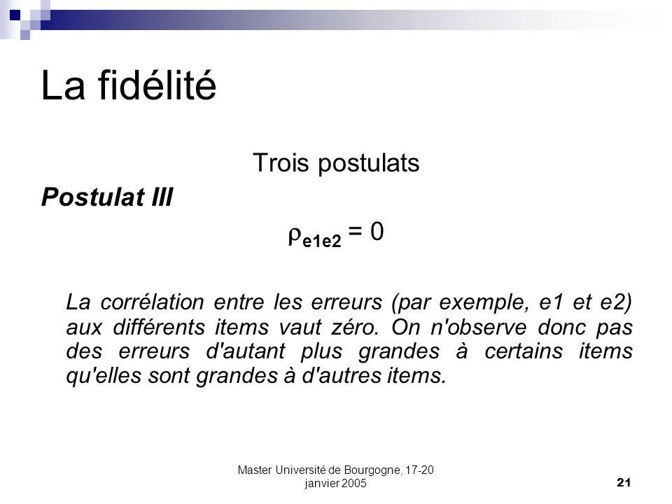 Master Université de Bourgogne, 17-20 janvier 200521 La fidélité Trois postulats Postulat III e1e2 = 0 La corrélation entre les erreurs (par exemple, e1 et e2) aux différents items vaut zéro.