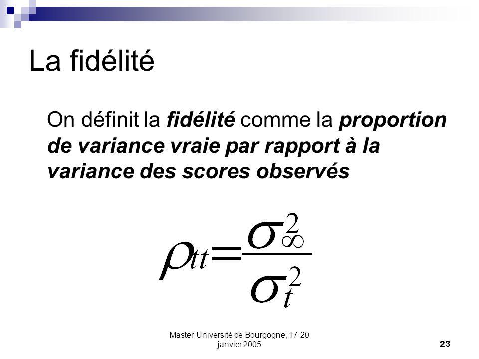 Master Université de Bourgogne, 17-20 janvier 200523 La fidélité On définit la fidélité comme la proportion de variance vraie par rapport à la variance des scores observés