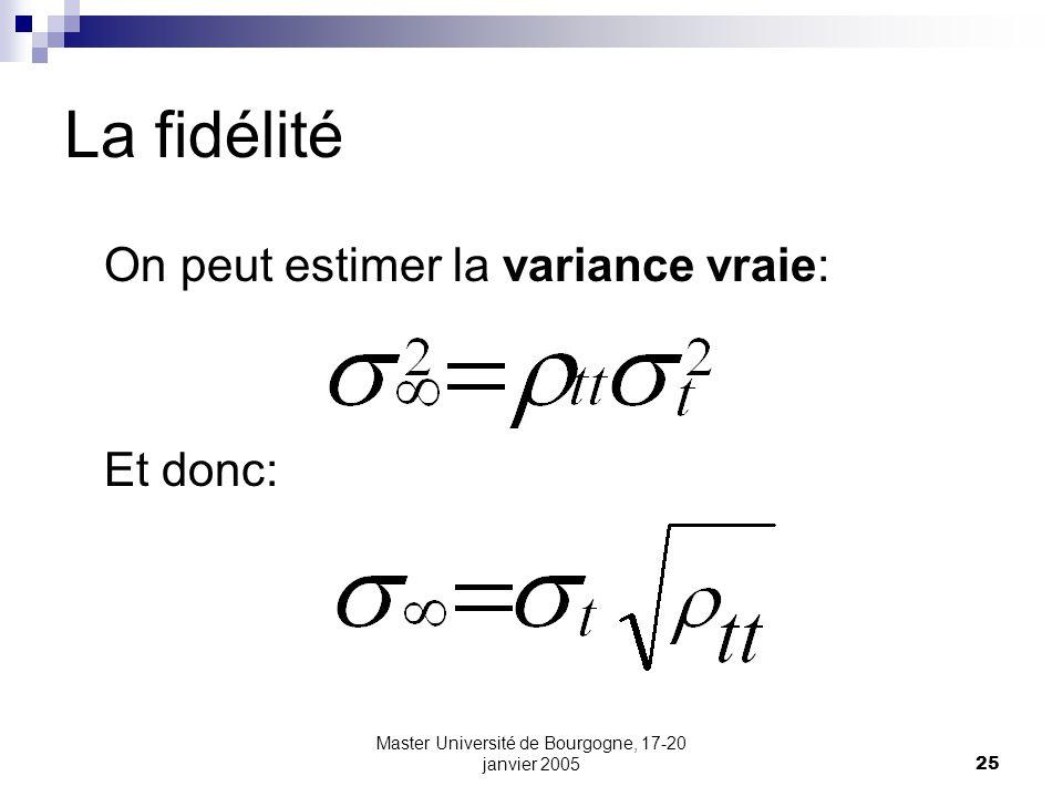 Master Université de Bourgogne, 17-20 janvier 200525 La fidélité On peut estimer la variance vraie: Et donc: