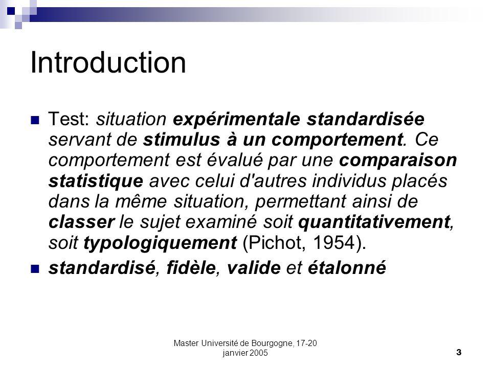 Master Université de Bourgogne, 17-20 janvier 20053 Introduction Test: situation expérimentale standardisée servant de stimulus à un comportement. Ce